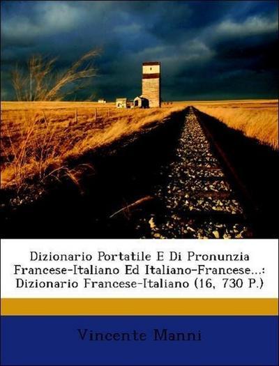Dizionario Portatile E Di Pronunzia Francese-Italiano Ed Italiano-Francese...: Dizionario Francese-Italiano (16, 730 P.)