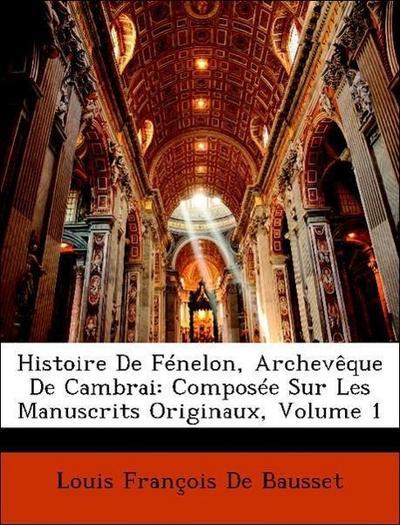 Histoire De Fénelon, Archevêque De Cambrai: Composée Sur Les Manuscrits Originaux, Volume 1