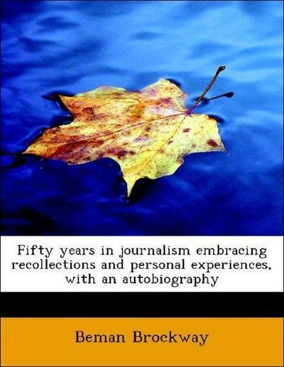 Fifty years in journalism embracing recollections and personal experiences, with an autobiography