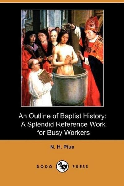An Outline of Baptist History: A Splendid Reference Work for Busy Workers (Dodo Press)