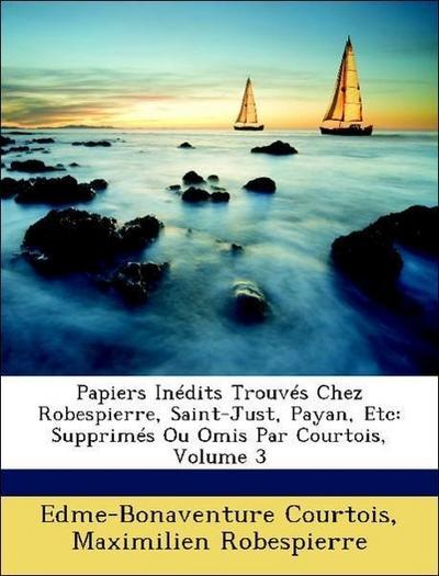 Papiers Inédits Trouvés Chez Robespierre, Saint-Just, Payan, Etc: Supprimés Ou Omis Par Courtois, Volume 3