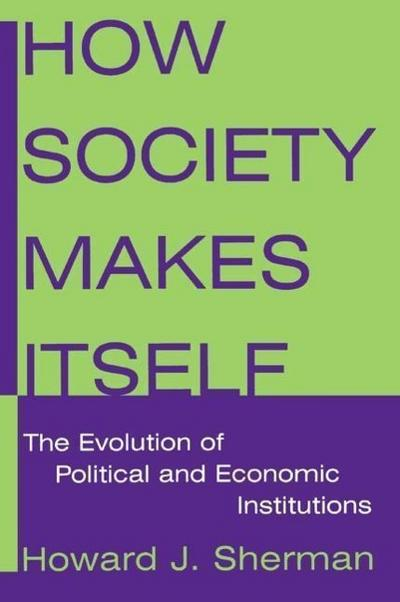 How Society Makes Itself: The Evolution of Political and Economic Institutions: The Evolution of Political and Economic Institutions