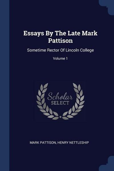 Essays by the Late Mark Pattison: Sometime Rector of Lincoln College; Volume 1