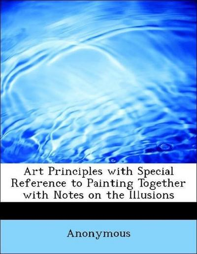 Art Principles with Special Reference to Painting Together with Notes on the Illusions