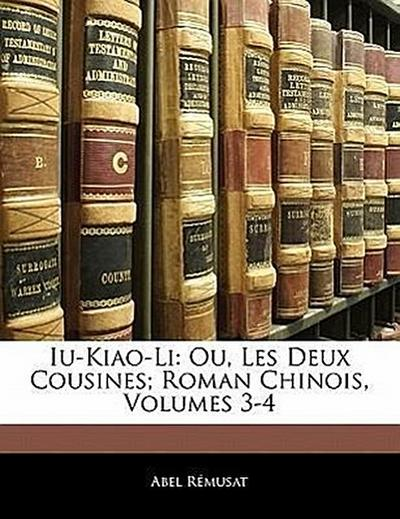 Iu-Kiao-Li: Ou, Les Deux Cousines; Roman Chinois, Volumes 3-4