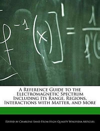 A Reference Guide to the Electromagnetic Spectrum Including Its Range, Regions, Interactions with Matter, and More