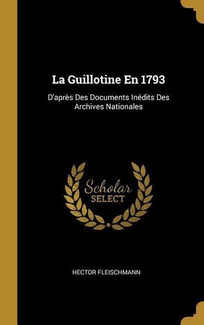 La Guillotine En 1793: D'Après Des Documents Inédits Des Archives Nationales