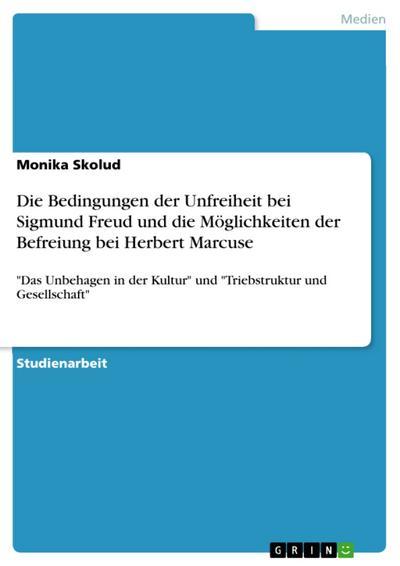 Die Bedingungen der Unfreiheit bei Sigmund Freud und die Möglichkeiten der Befreiung bei Herbert Marcuse