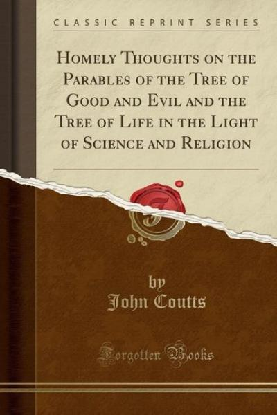 Homely Thoughts on the Parables of the Tree of Good and Evil and the Tree of Life in the Light of Science and Religion (Classic Reprint)