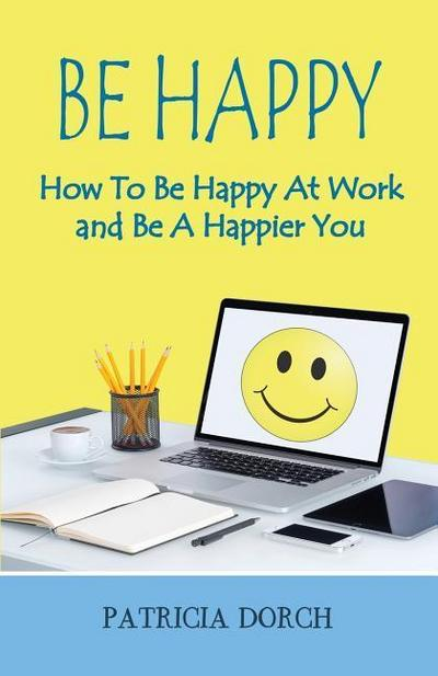 Be Happy How to Be Happy at Work and Be a Happier You