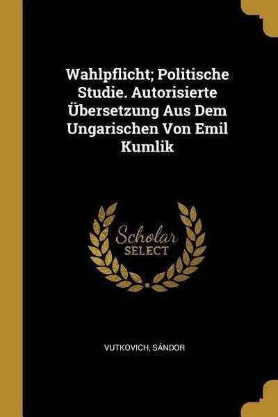 Wahlpflicht; Politische Studie. Autorisierte Übersetzung Aus Dem Ungarischen Von Emil Kumlik