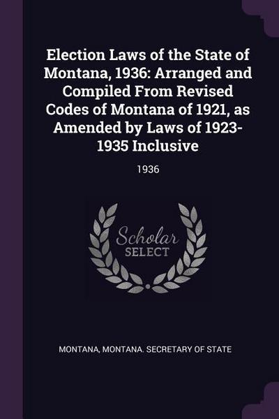 Election Laws of the State of Montana, 1936: Arranged and Compiled from Revised Codes of Montana of 1921, as Amended by Laws of 1923-1935 Inclusive: 1