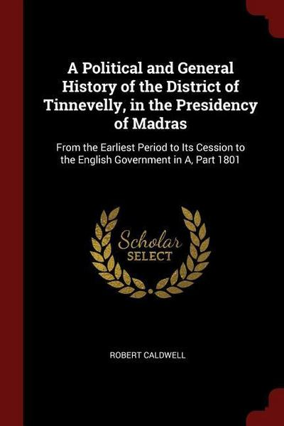 A Political and General History of the District of Tinnevelly, in the Presidency of Madras: From the Earliest Period to Its Cession to the English Gov