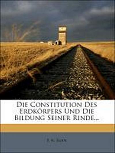 Die Constitution des Erdkörpers und die Bildung seiner Rinde.