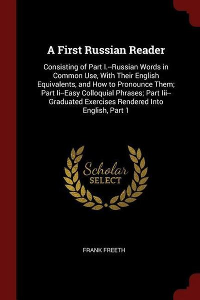 A First Russian Reader: Consisting of Part I.--Russian Words in Common Use, with Their English Equivalents, and How to Pronounce Them; Part II
