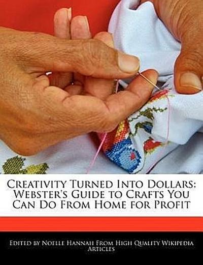 Creativity Turned Into Dollars: Webster's Guide to Crafts You Can Do from Home for Profit