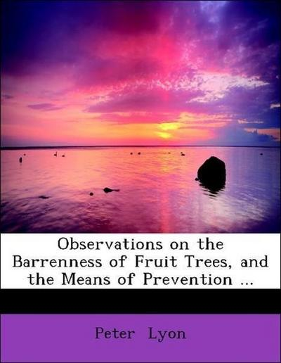Observations on the Barrenness of Fruit Trees, and the Means of Prevention ...
