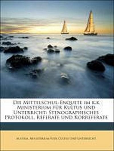 Die Mittelschul-Enquete im k.k Ministerium für Kultus und Unterricht: Stenographisches Protokoll, Referate und Korreferate