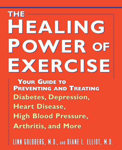 The Healing Power of Exercise: Your Guide to Preventing and Treating Diabetes, Depression, Heart Disease, High Blood Pressure, Arthritis, and More