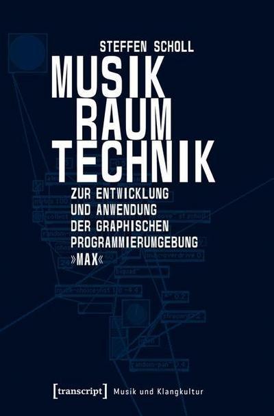 Musik - Raum - Technik: Zur Entwicklung und Anwendung der graphischen Programmierumgebung »Max«