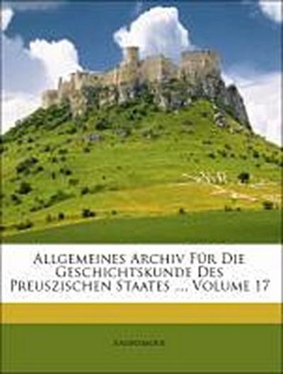 Allgemeines Archiv Für Die Geschichtskunde Des Preuszischen Staates ..., Volume 17