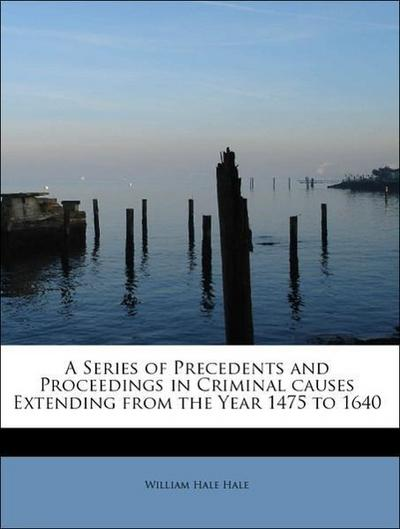 A Series of Precedents and Proceedings in Criminal causes Extending from the Year 1475 to 1640
