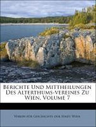 Berichte Und Mittheilungen Des Alterthums-vereines Zu Wien, Volume 7