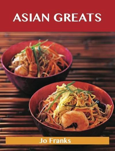 Asian Greats: Delicious Asian Recipes, The Top 100 Asian Recipes