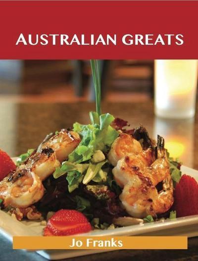 Australian Greats: Delicious Australian Recipes, The Top 73 Australian Recipes