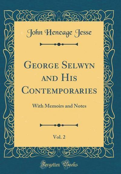 George Selwyn and His Contemporaries, Vol. 2: With Memoirs and Notes (Classic Reprint)