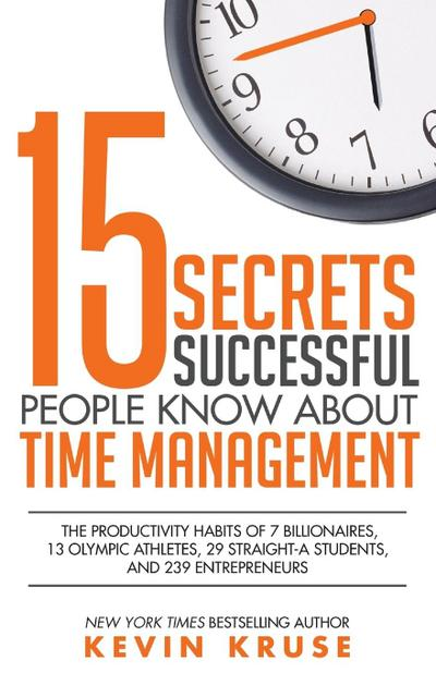 15 Secrets Successful People Know About Time Management: The Productivity Habits of 7 Billionaires, 13 Olympic Athletes, 29 Straight-A Students, and 2