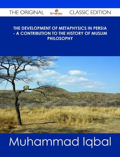 The Development of Metaphysics in Persia - A Contribution to the History of Muslim Philosophy - The Original Classic Edition