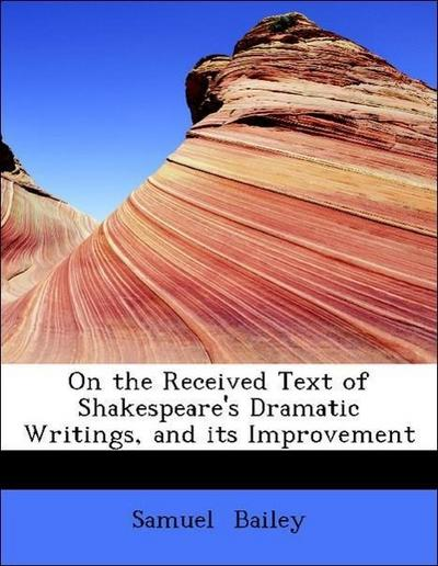 On the Received Text of Shakespeare's Dramatic Writings, and its Improvement