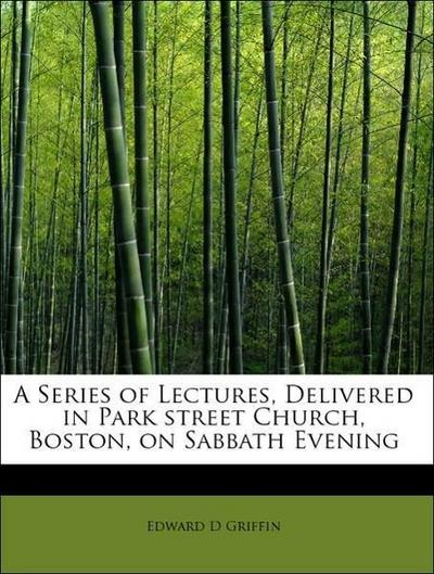 A Series of Lectures, Delivered in Park street Church, Boston, on Sabbath Evening