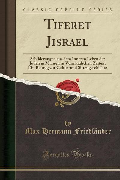 Tiferet Jisrael: Schilderungen Aus Dem Inneren Leben Der Juden in Mähren in Vormärzlichen Zeiten; Ein Beitrag Zur Cultur-Und Sittengesc