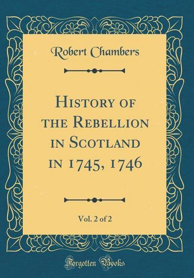 History of the Rebellion in Scotland in 1745, 1746, Vol. 2 of 2 (Classic Reprint)