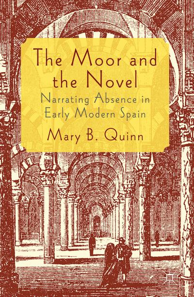 The Moor and the Novel: Narrating Absence in Early Modern Spain