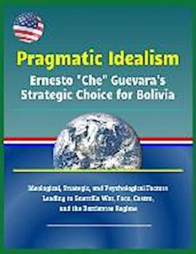 Pragmatic Idealism: Ernesto Che Guevara's Strategic Choice for Bolivia - Ideological, Strategic, and Psychological Factors Leading to Guer