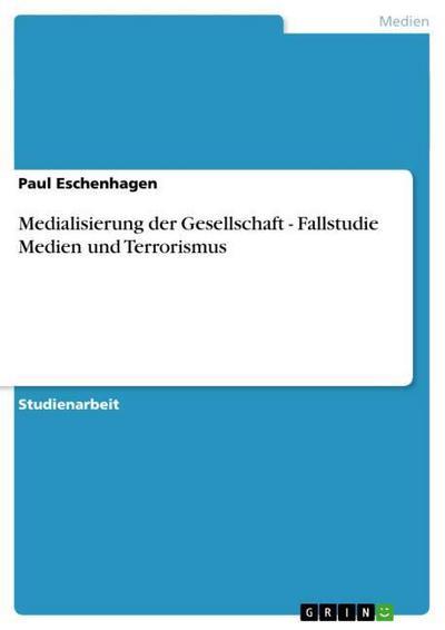 Medialisierung der Gesellschaft - Fallstudie Medien und Terrorismus