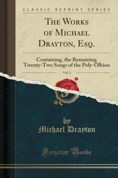 The Works of Michael Drayton, Esq., Vol. 3: Containing, the Remaining Twenty-Two Songs of the Poly-Olbion (Classic Reprint)
