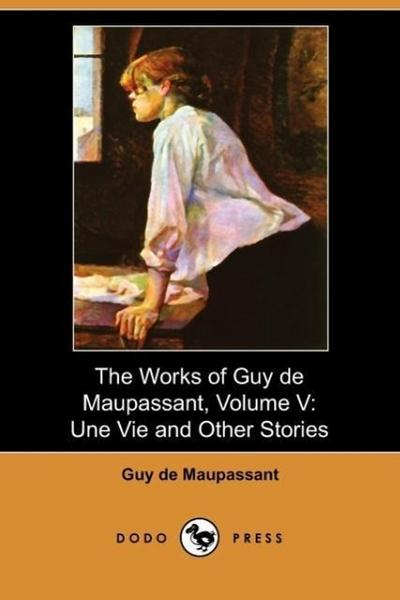 The Works of Guy de Maupassant, Volume V: Une Vie and Other Stories (Dodo Press)