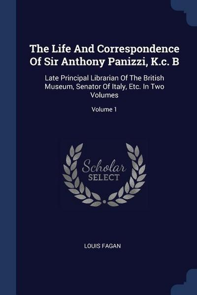 The Life and Correspondence of Sir Anthony Panizzi, K.C. B: Late Principal Librarian of the British Museum, Senator of Italy, Etc. in Two Volumes; Vol