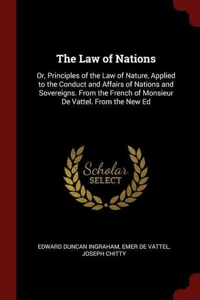 The Law of Nations: Or, Principles of the Law of Nature, Applied to the Conduct and Affairs of Nations and Sovereigns. from the French of