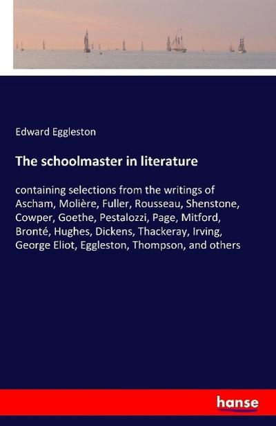 The schoolmaster in literature: containing selections from the writings of Ascham, Molière, Fuller, Rousseau, Shenstone, Cowper, Goethe, Pestalozzi, ... George Eliot, Eggleston, Thompson, and others