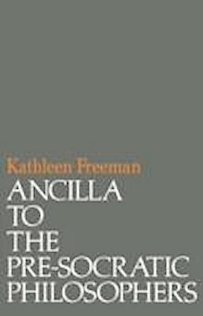 Ancilla to Pre-Socratic Philosophers: A Complete Translation of the Fragments in Diels, Fragmente Der Vorsokratiker