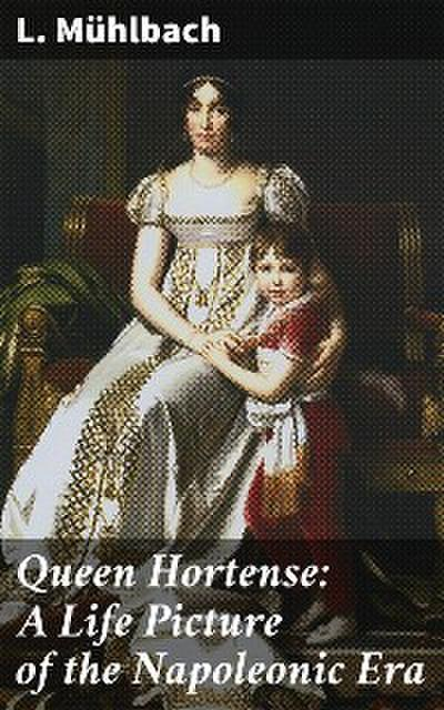 Queen Hortense: A Life Picture of the Napoleonic Era