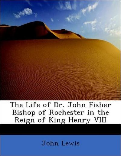 The Life of Dr. John Fisher Bishop of Rochester in the Reign of King Henry VIII