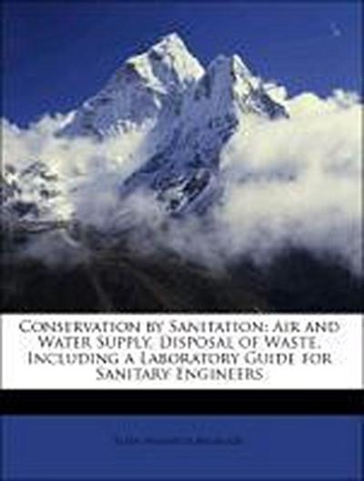Conservation by Sanitation: Air and Water Supply, Disposal of Waste, Including a Laboratory Guide for Sanitary Engineers