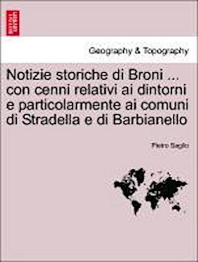 Notizie storiche di Broni ... con cenni relativi ai dintorni e particolarmente ai comuni di Stradella e di Barbianello