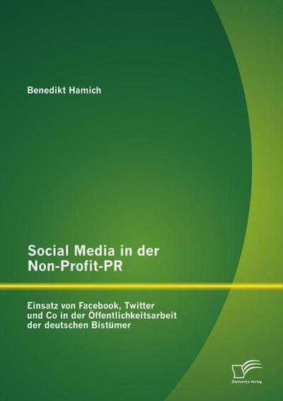 Social Media in der Non-Profit-PR: Einsatz von Facebook, Twitter und Co in der Öffentlichkeitsarbeit der deutschen Bistümer